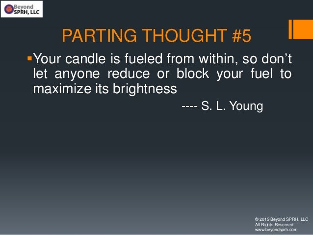 PARTING THOUGHT #5 Your candle is fueled from within, so don't let anyone reduce or block your fuel to maximize its brigh...