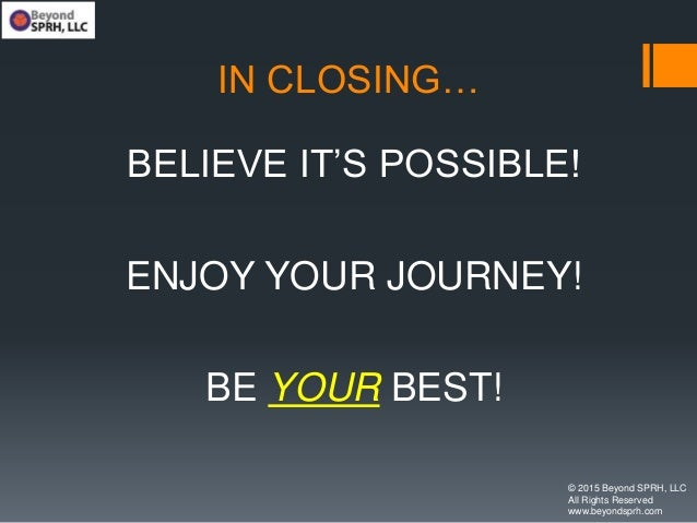 IN CLOSING… BELIEVE IT'S POSSIBLE! ENJOY YOUR JOURNEY! BE YOUR BEST! © 2015 Beyond SPRH, LLC All Rights Reserved www.beyon...