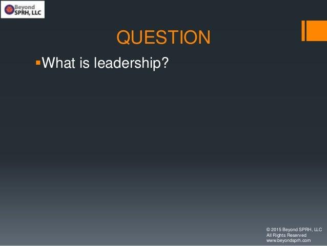 QUESTION What is leadership? © 2015 Beyond SPRH, LLC All Rights Reserved www.beyondsprh.com