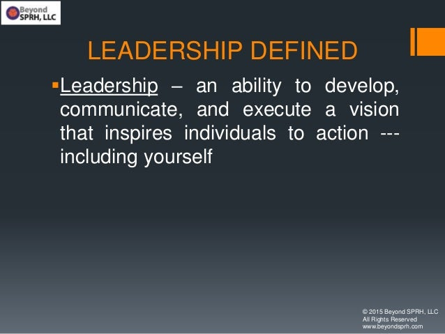 LEADERSHIP DEFINED Leadership – an ability to develop, communicate, and execute a vision that inspires individuals to act...