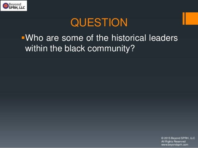 QUESTION Who are some of the historical leaders within the black community? © 2015 Beyond SPRH, LLC All Rights Reserved w...