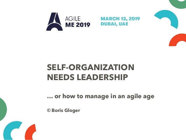 SELF-ORGANIZATION NEEDS LEADERSHIP … or how to manage in an agile age © Boris Gloger