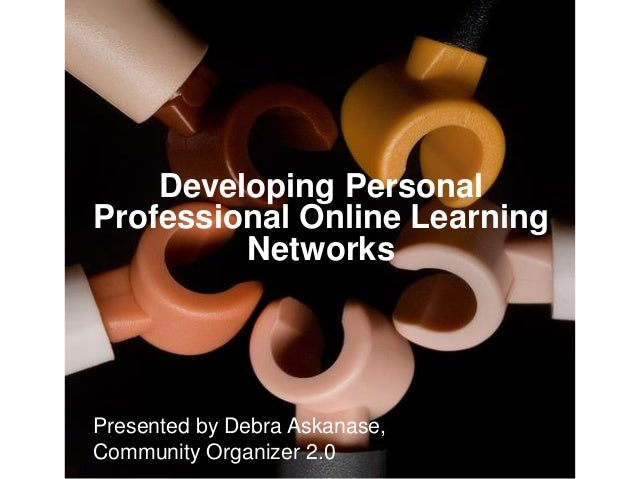 Developing Personal Professional Online Learning Networks  Presented by Debra Askanase, Community Organizer 2.0