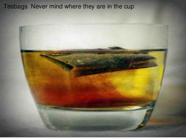 Teabags Never mind where they are in the cup
