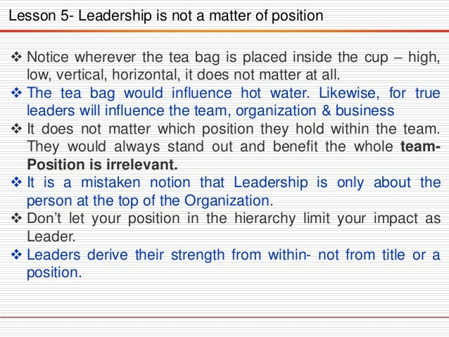 Lesson 5- Leadership is not a matter of position  Notice wherever the tea bag is placed inside the cup – high, low, verti...