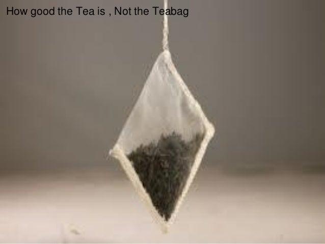 How good the Tea is , Not the Teabag