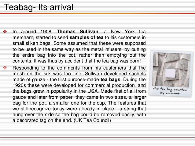 Teabag- Its arrival     In around 1908, Thomas Sullivan, a New York tea merchant, started to send samples of tea to his ...