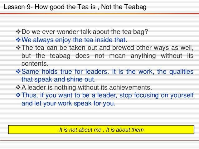 Lesson 9- How good the Tea is , Not the Teabag  Do we ever wonder talk about the tea bag? We always enjoy the tea inside...