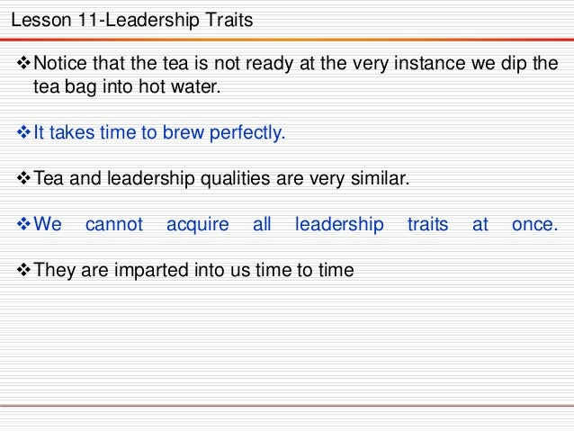 Lesson 11-Leadership Traits Notice that the tea is not ready at the very instance we dip the tea bag into hot water. It ...