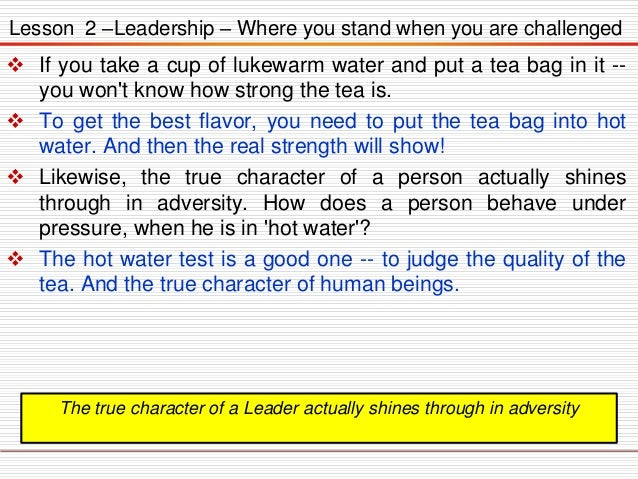 Lesson 2 –Leadership – Where you stand when you are challenged   If you take a cup of lukewarm water and put a tea bag in...