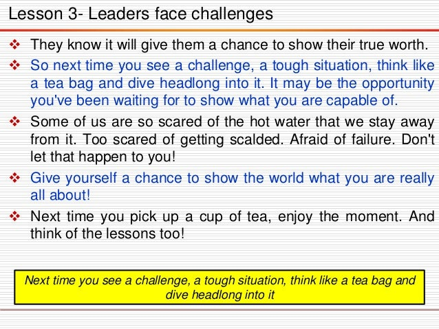 Lesson 3- Leaders face challenges  They know it will give them a chance to show their true worth.  So next time you see ...