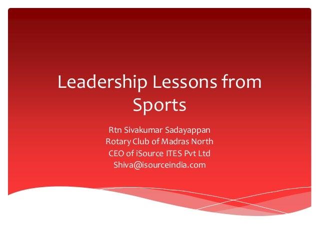 Leadership Lessons from Sports Rtn Sivakumar Sadayappan Rotary Club of Madras North CEO of iSource ITES Pvt Ltd Shiva@isou...