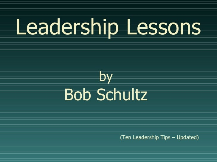 Leadership Lessons by   Bob Schultz    (Ten Leadership Tips – Updated)