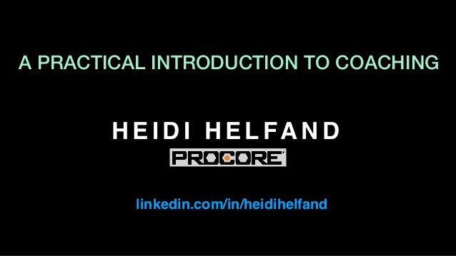 H E I D I H E L FA N D linkedin.com/in/heidihelfand A PRACTICAL INTRODUCTION TO COACHING