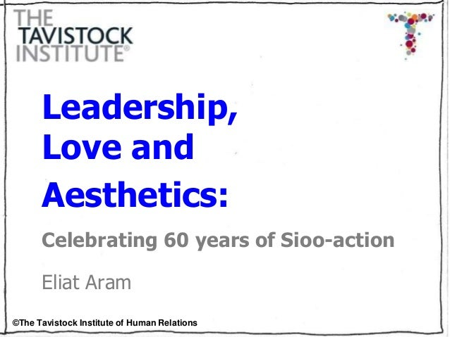 ©The Tavistock Institute of Human Relations Leadership, Love and Aesthetics: Celebrating 60 years of Sioo-action Eliat Aram