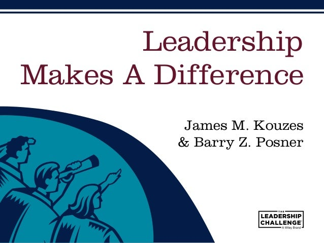 James M. Kouzes & Barry Z. Posner Leadership Makes A Difference