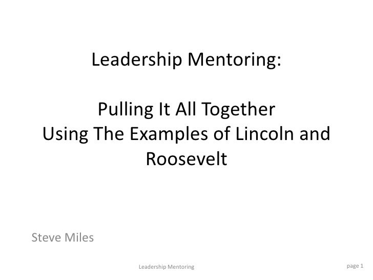 Leadership Mentoring:Pulling It All Together Using The Examples of Lincoln and Roosevelt  <br />Steve Miles<br />page 1<br...