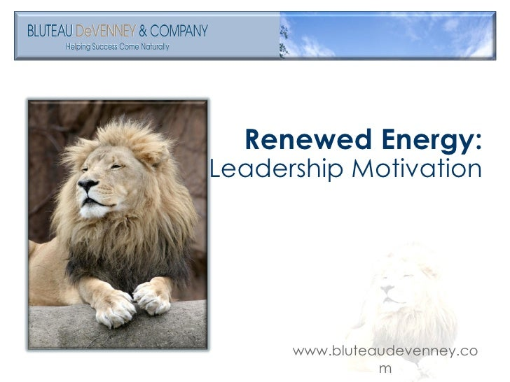<ul><li>Renewed Energy: </li></ul><ul><li>Leadership Motivation </li></ul>