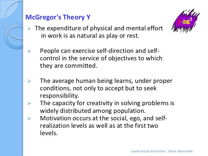 McGregors Theory Y   The expenditure of physical and mental effort      in work is as natural as play or rest.    People...