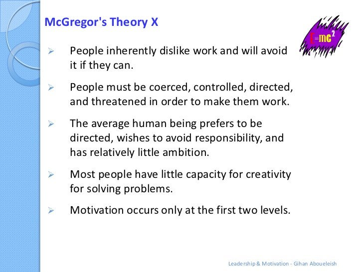 McGregors Theory X   People inherently dislike work and will avoid    it if they can.   People must be coerced, controll...