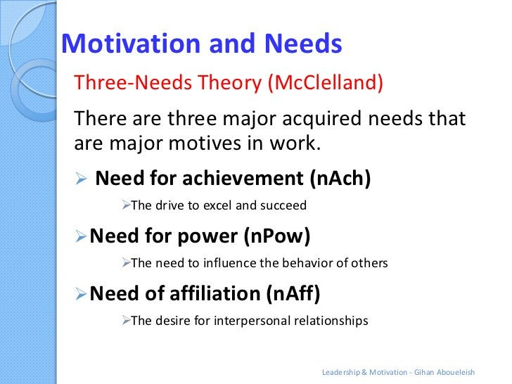 Motivation and NeedsThree-Needs Theory (McClelland)There are three major acquired needs thatare major motives in work.   ...