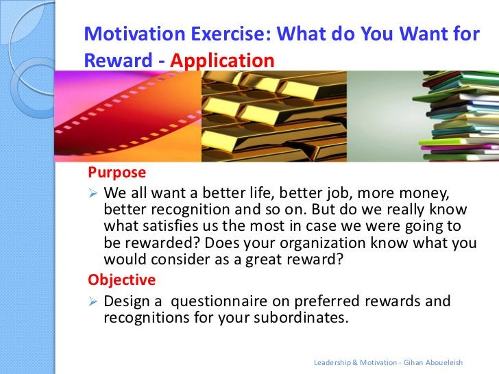 Motivation Exercise: What do You Want forReward - ApplicationPurpose We all want a better life, better job, more money,  ...
