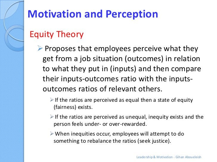Motivation and PerceptionEquity Theory  Proposes that employees perceive what they  get from a job situation (outcomes) i...