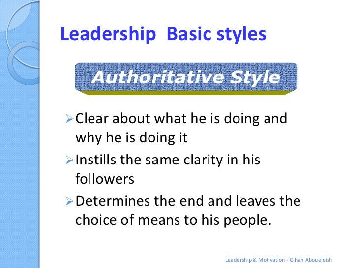 Leadership Basic styles    Authoritative Style Clear about what he is doing and  why he is doing it Instills the same cl...