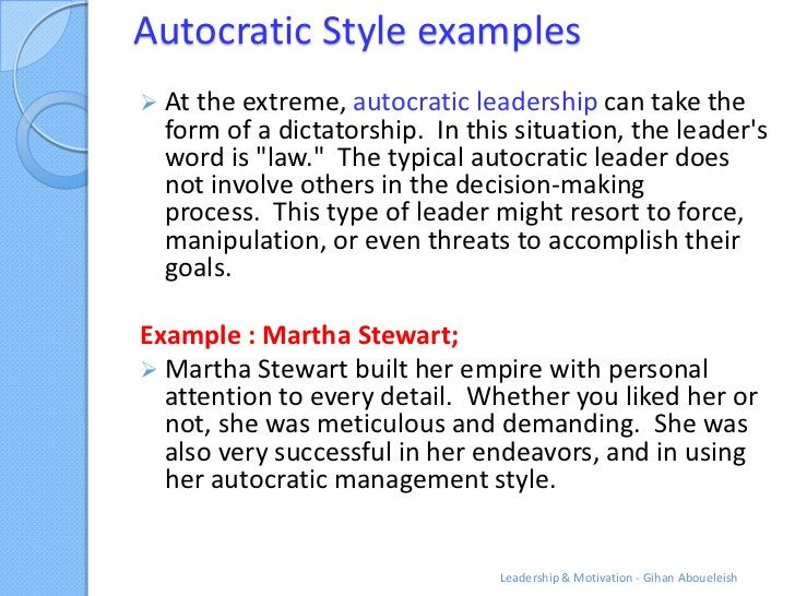 Autocratic Style examples At the extreme, autocratic leadership can take the  form of a dictatorship. In this situation, ...