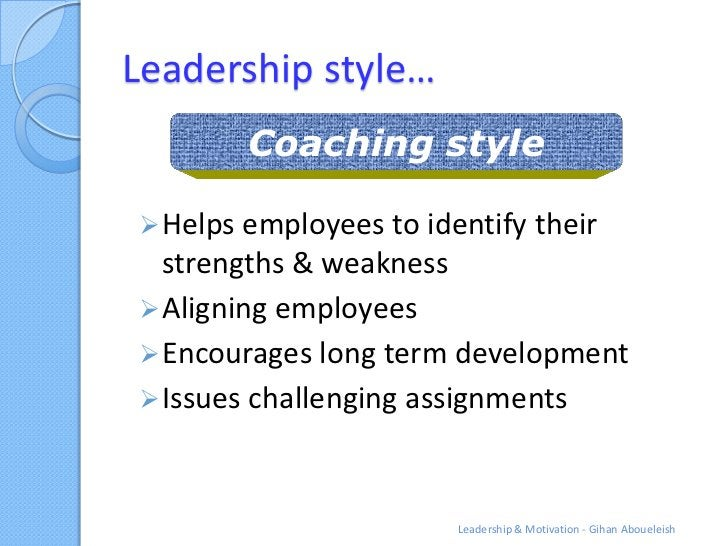Leadership style…        Coaching style Helps employees to identify their  strengths & weakness Aligning employees Enco...