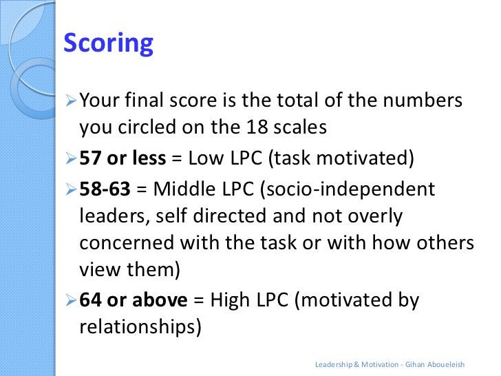 Scoring Your final score is the total of the numbers  you circled on the 18 scales 57 or less = Low LPC (task motivated)...