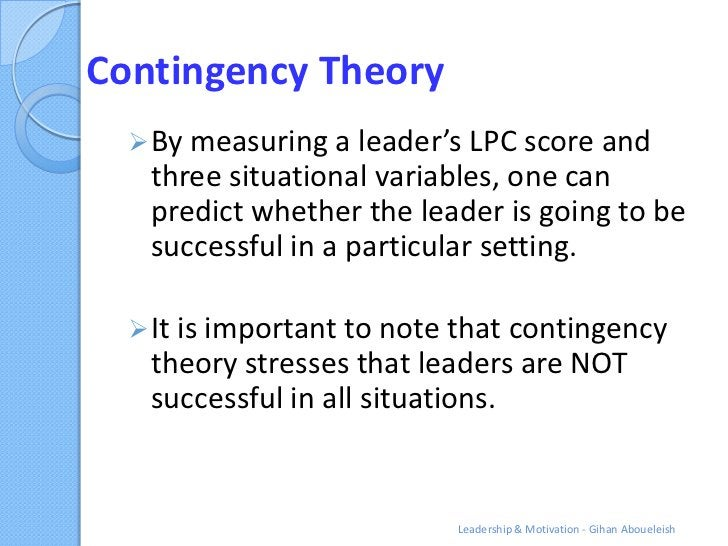 Contingency Theory   By measuring a leader's LPC score and   three situational variables, one can   predict whether the l...