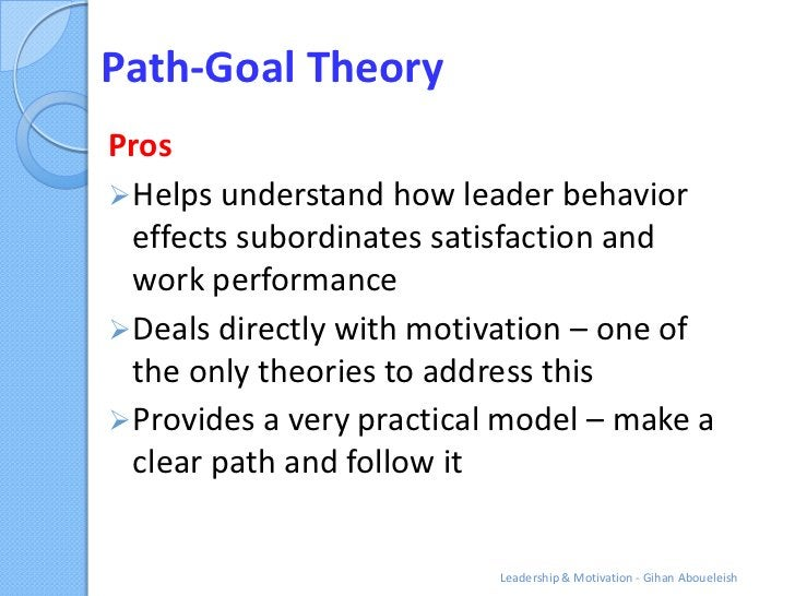 Path-Goal TheoryPros Helps understand how leader behavior  effects subordinates satisfaction and  work performance Deals...