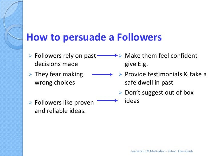 How to persuade a Followers Followers rely on past     Make them feel confident  decisions made              give E.g. ...
