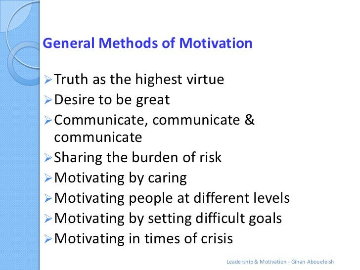 General Methods of Motivation Truth as the highest virtue Desire to be great Communicate, communicate &  communicate S...