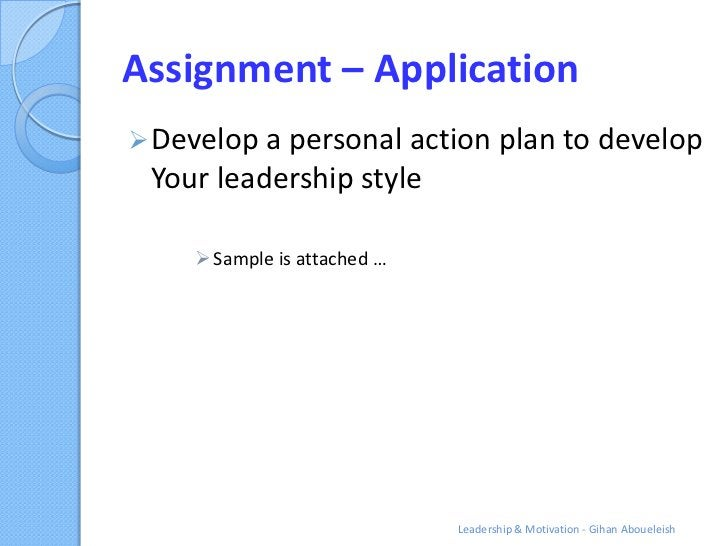 Assignment – Application Develop a personal action plan to develop Your leadership style      Sample is attached …      ...