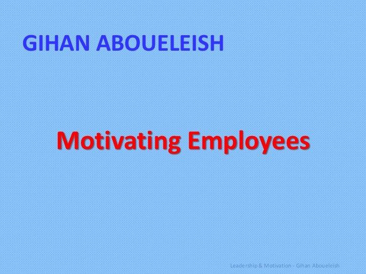 GIHAN ABOUELEISH  Motivating Employees                   Leadership & Motivation - Gihan Aboueleish