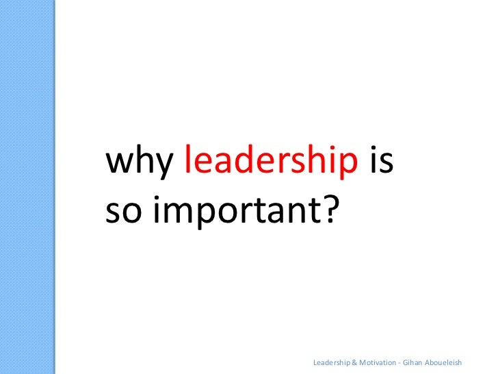 why leadership isso important?            Leadership & Motivation - Gihan Aboueleish