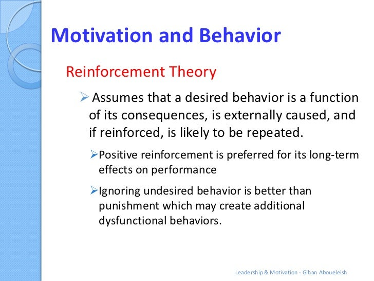 Motivation and Behavior Reinforcement Theory   Assumes that a desired behavior is a function   of its consequences, is ex...