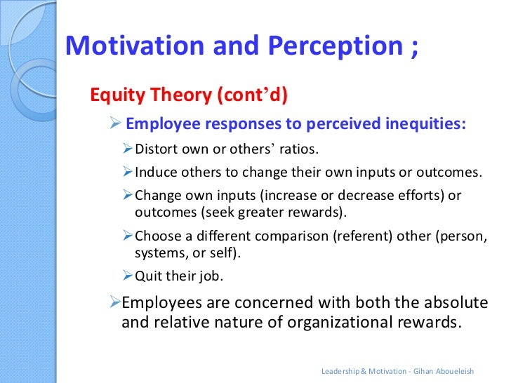 Motivation and Perception ; Equity Theory (cont'd)    Employee responses to perceived inequities:    Distort own or othe...
