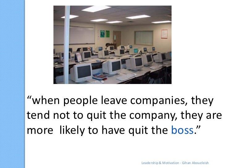 """""""when people leave companies, theytend not to quit the company, they aremore likely to have quit the boss.""""               ..."""