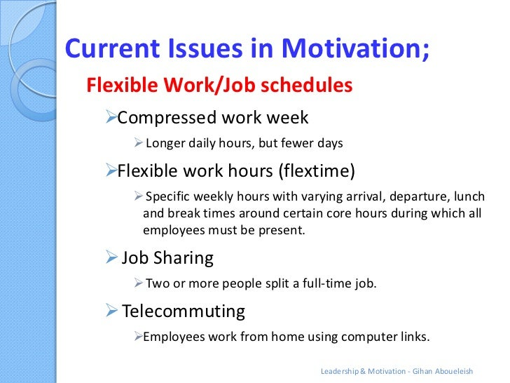Current Issues in Motivation; Flexible Work/Job schedules   Compressed work week       Longer daily hours, but fewer day...