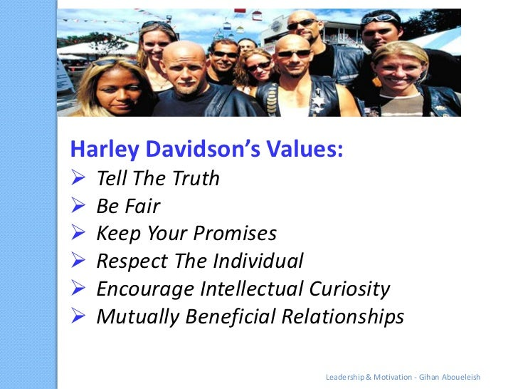 Harley Davidson's Values:   Tell The Truth   Be Fair   Keep Your Promises   Respect The Individual   Encourage Intell...