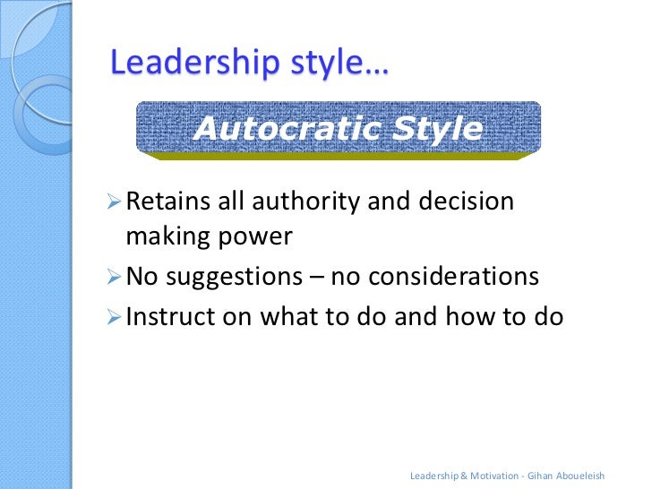 Leadership style…       Autocratic Style Retains all authority and decision  making power No suggestions – no considerat...