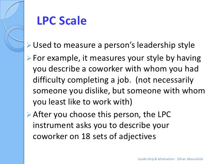 LPC Scale Used to measure a person's leadership style For example, it measures your style by having  you describe a cowo...