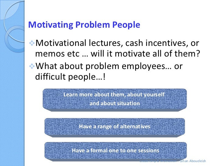 Motivating Problem PeopleMotivational lectures, cash incentives, or memos etc … will it motivate all of them?What about ...