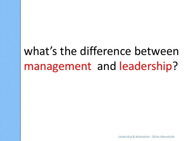what's the difference betweenmanagement and leadership?                 Leadership & Motivation - Gihan Aboueleish