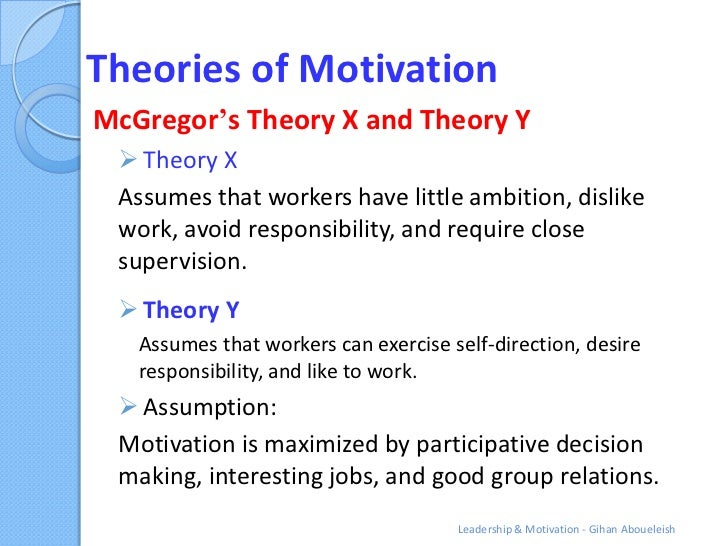 Theories of MotivationMcGregor's Theory X and Theory Y  Theory X Assumes that workers have little ambition, dislike work,...