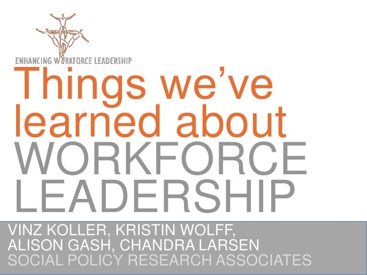Things we've learned about WORKFORCELEADERSHIP<br />VINZ KOLLER, KRISTIN WOLFF,<br />ALISON GASH, CHANDRA LARSEN<br />SOCI...