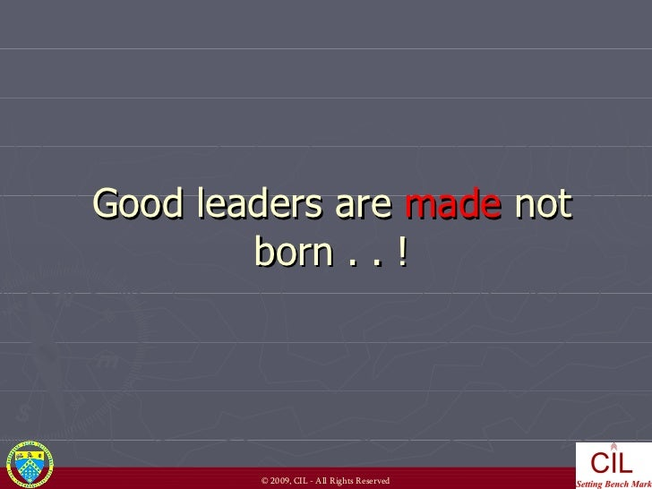 Good leaders are  made  not born . . !
